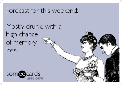 Forecast for this weekend:  Mostly drunk, with a high chance of memory loss.