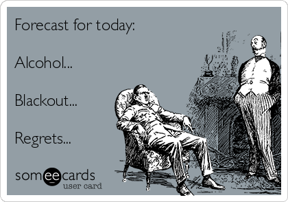Forecast for today:  Alcohol...  Blackout...  Regrets...