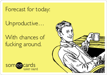 Forecast for today:  Unproductive…  With chances of fucking around.