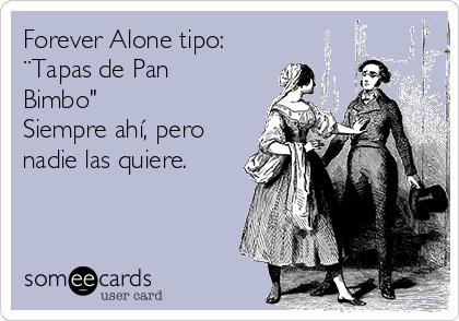 """Forever Alone tipo: ¨Tapas de Pan Bimbo"""" Siempre ahí, pero nadie las quiere."""