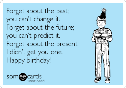 Forget about the past;  you can't change it. Forget about the future; you can't predict it. Forget about the present; I didn't get you one. Happy birthday!
