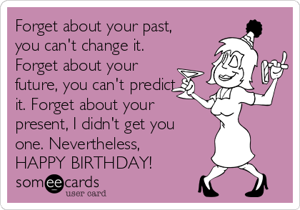Forget about your past, you can't change it. Forget about your future, you can't predict it. Forget about your present, I didn't get you one. Nevertheless, HAPPY BIRTHDAY!