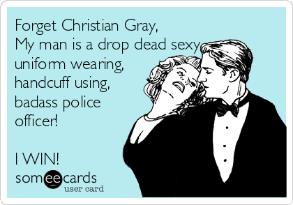 Forget Christian Gray, My man is a drop dead sexy, uniform wearing,  handcuff using, badass police officer!  I WIN!