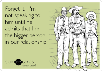Forget it.  I'm not speaking to him until he admits that I'm the bigger person in our relationship.
