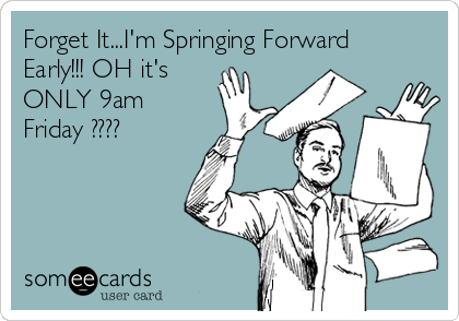 Forget It...I'm Springing Forward Early!!! OH it's ONLY 9am Friday ????
