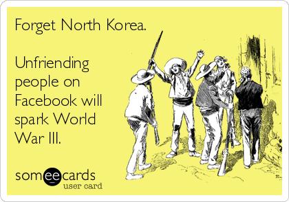 Forget North Korea.  Unfriending people on Facebook will spark World War III.