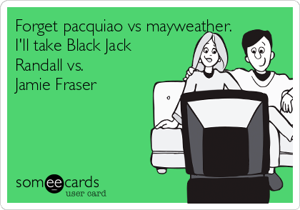 Forget pacquiao vs mayweather. I'll take Black Jack Randall vs. Jamie Fraser