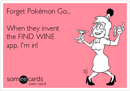 Forget Pokémon Go...  When they invent the FIND WINE app, I'm in!                                        sj