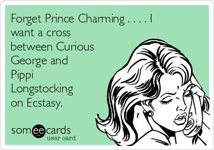 Forget Prince Charming . . . . I want a cross between Curious George and Pippi Longstocking on Ecstasy.