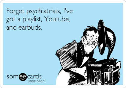 Forget psychiatrists, I've got a playlist, Youtube, and earbuds.