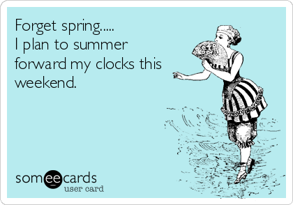Forget spring..... I plan to summer forward my clocks this weekend.