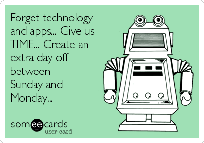 Forget technology and apps... Give us TIME... Create an extra day off between Sunday and Monday...
