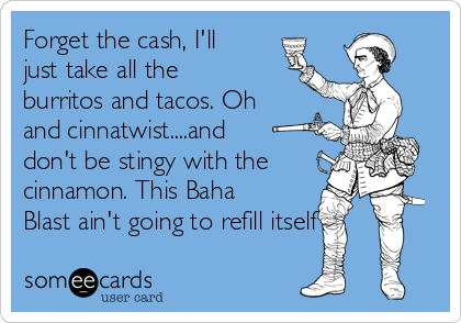 Forget the cash, I'll just take all the burritos and tacos. Oh and cinnatwist....and don't be stingy with the cinnamon. This Baha Blast ain't going to refill itself