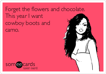 Forget the flowers and chocolate. This year I want cowboy boots and camo.