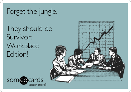 Forget the jungle.  They should do  Survivor: Workplace Edition!