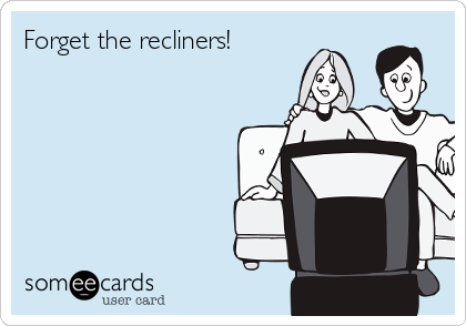 Forget the recliners!