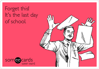 Forget this!  It's the last day  of school.