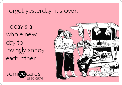 Forget yesterday, it's over.  Today's a whole new day to lovingly annoy each other.