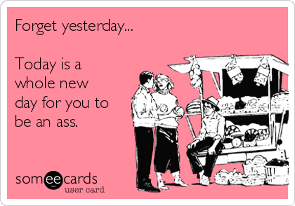 Forget yesterday...  Today is a whole new day for you to be an ass.