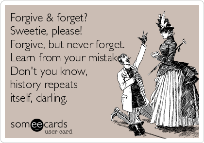 Forgive & forget?  Sweetie, please! Forgive, but never forget. Learn from your mistakes. Don't you know, history repeats itself, darling.