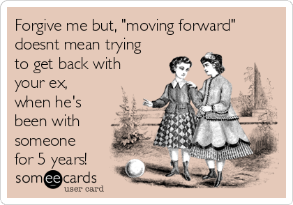 """Forgive me but, """"moving forward"""" doesnt mean trying to get back with your ex, when he's been with someone for 5 years!"""