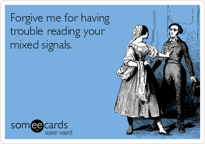 Forgive me for having trouble reading your mixed signals.
