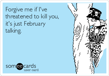 Forgive me if I've threatened to kill you, it's just February talking.