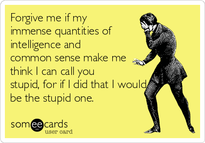 Forgive me if my immense quantities of intelligence and common sense make me think I can call you stupid, for if I did that I would be the stupid one.