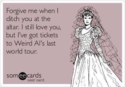 Forgive me when I ditch you at the altar. I still love you, but I've got tickets to Weird Al's last world tour.