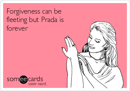 Forgiveness can be fleeting but Prada is forever