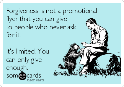 Forgiveness is not a promotional flyer that you can give to people who never ask for it.  It's limited. You can only give enough.