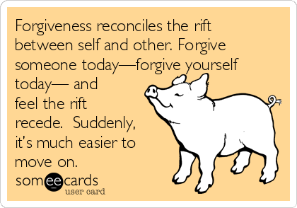 Forgiveness reconciles the rift between self and other. Forgive someone today—forgive yourself today— and feel the rift recede.  Suddenly, it's much easier to move on.