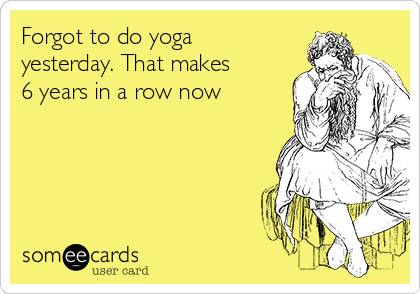 Forgot to do yoga yesterday. That makes 6 years in a row now