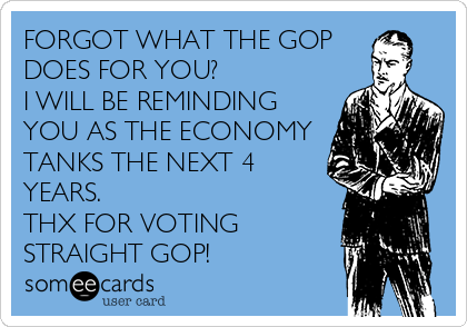 FORGOT WHAT THE GOP  DOES FOR YOU? I WILL BE REMINDING YOU AS THE ECONOMY TANKS THE NEXT 4 YEARS. THX FOR VOTING STRAIGHT GOP!