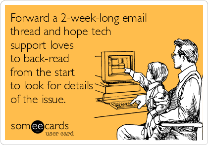 Forward a 2-week-long email thread and hope tech support loves to back-read from the start to look for details of the issue.