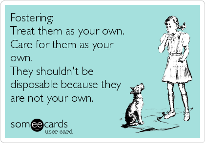Fostering: Treat them as your own. Care for them as your own. They shouldn't be disposable because they are not your own.