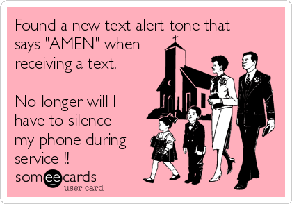 """Found a new text alert tone that says """"AMEN"""" when receiving a text.  No longer will I have to silence my phone during service !!"""