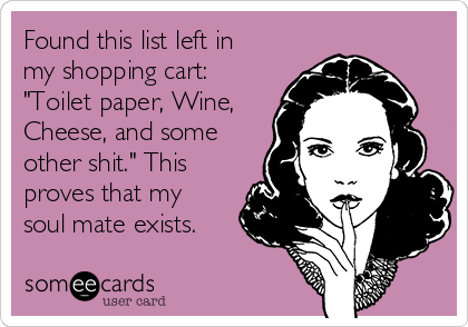 """Found this list left in my shopping cart: """"Toilet paper, Wine, Cheese, and some other shit."""" This proves that my soul mate exists."""