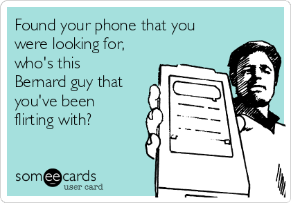 Found your phone that you were looking for, who's this Bernard guy that you've been flirting with?