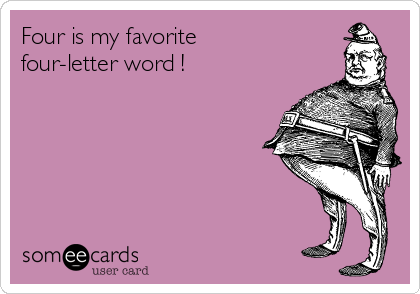 Four is my favorite four-letter word !