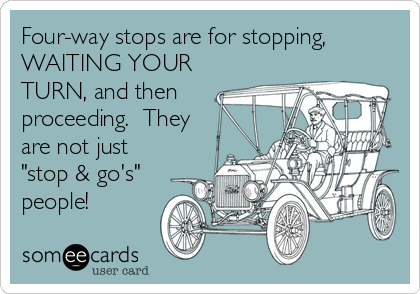 """Four-way stops are for stopping, WAITING YOUR TURN, and then proceeding.  They are not just """"stop & go's"""" people!"""