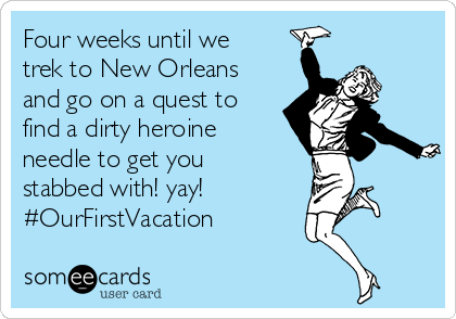 Four weeks until we trek to New Orleans and go on a quest to find a dirty heroine needle to get you stabbed with! yay! #OurFirstVacation