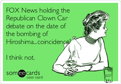 FOX News holding the Republican Clown Car debate on the date of the bombing of Hiroshima...coincidence?  I think not.
