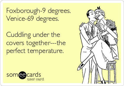 Foxborough-9 degrees. Venice-69 degrees.  Cuddling under the covers together---the perfect temperature.