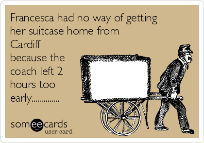 Francesca had no way of getting her suitcase home from Cardiff because the coach left 2 hours too early..............