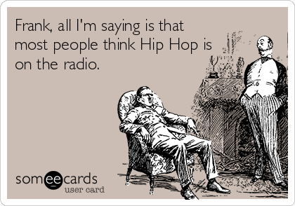 Frank, all I'm saying is that most people think Hip Hop is on the radio.