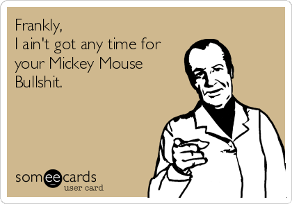 Frankly, I ain't got any time for your Mickey Mouse Bullshit.