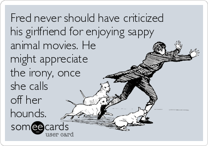 Fred never should have criticized his girlfriend for enjoying sappy animal movies. He might appreciate the irony, once she calls off her hounds.