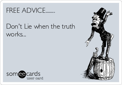 FREE ADVICE........  Don't Lie when the truth works...