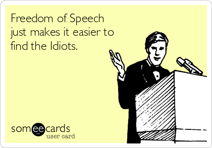 Freedom of Speech just makes it easier to find the Idiots.